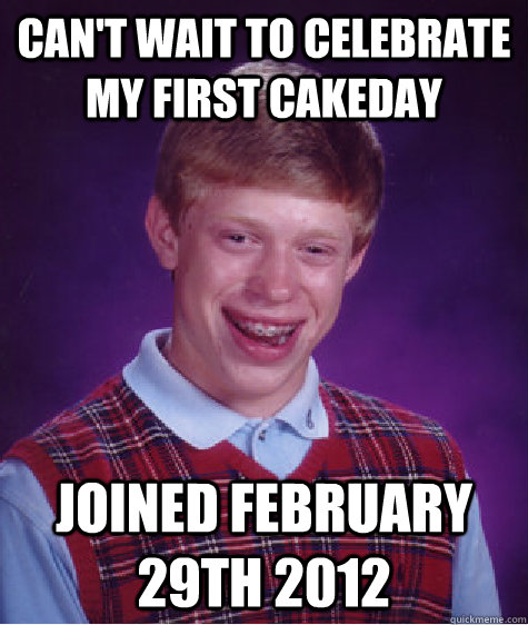 Can't wait to celebrate my first cakeday Joined February 29th 2012  - Can't wait to celebrate my first cakeday Joined February 29th 2012   Bad Luck Brian