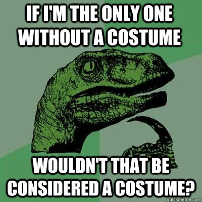 If i'm the only one without a costume wouldn't that be considered a costume?  - If i'm the only one without a costume wouldn't that be considered a costume?   Philosorapter