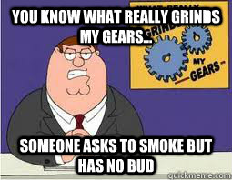 You Know what really grinds my gears... Someone asks to smoke but has no bud  What Grinds My Gears