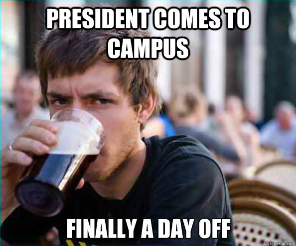 President comes to campus Finally a day off - President comes to campus Finally a day off  Lazy College Senior