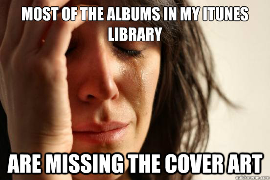 MOST OF THE ALBUMS IN MY ITUNES LIBRARY ARE MISSING THE COVER ART - MOST OF THE ALBUMS IN MY ITUNES LIBRARY ARE MISSING THE COVER ART  First World Problems