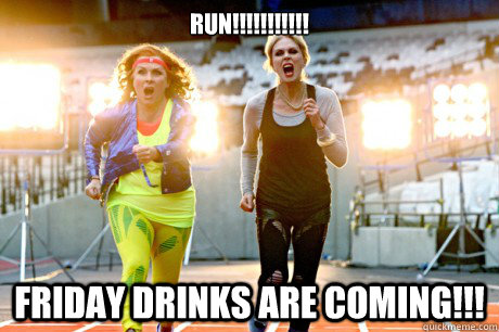 Run!!!!!!!!!!! Friday Drinks are coming!!!