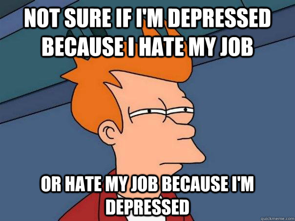 Not sure if I'm depressed because I hate my job or hate my job because I'm depressed - Not sure if I'm depressed because I hate my job or hate my job because I'm depressed  Futurama Fry