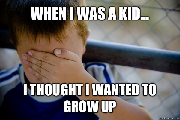 WHEN I WAS A KID... I thought I wanted to grow up