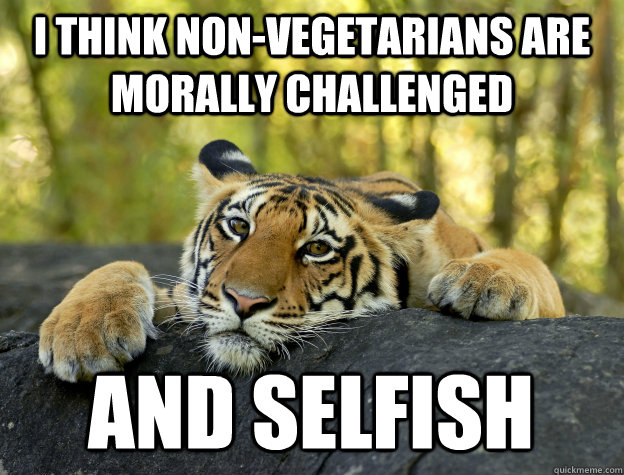 I think non-vegetarians are morally challenged and selfish - I think non-vegetarians are morally challenged and selfish  Confession Tiger