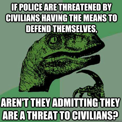 If police are threatened by civilians having the means to defend themselves, Aren't they admitting they are a threat to civilians? - If police are threatened by civilians having the means to defend themselves, Aren't they admitting they are a threat to civilians?  Philosoraptor