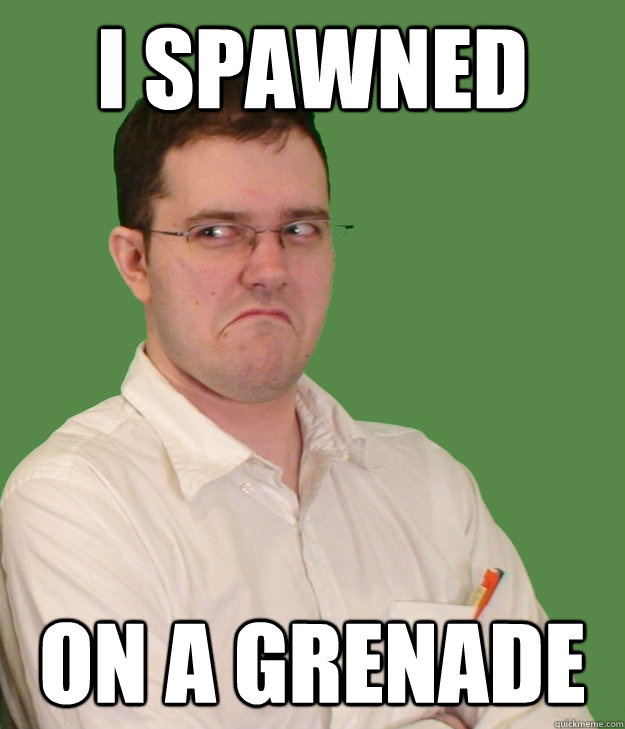 I Spawned On a grenade  Nerd World Problems