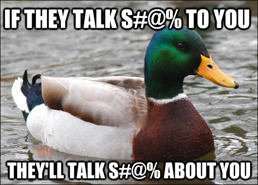 If they talk s#@% to you They'll talk s#@% about you - If they talk s#@% to you They'll talk s#@% about you  Actual Advice Mallard