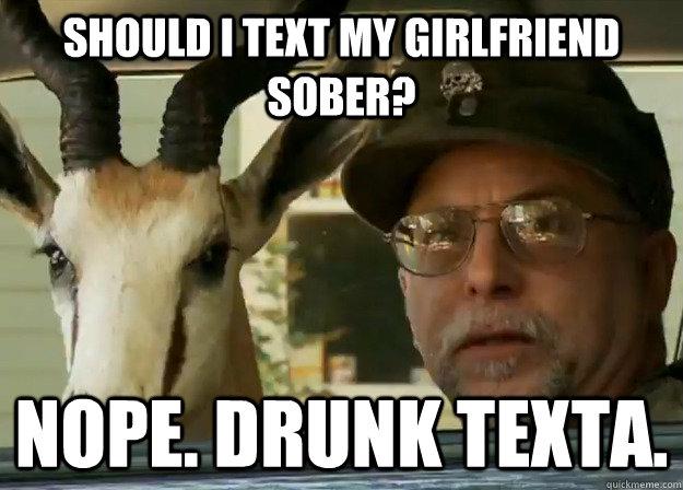 Should I text my girlfriend sober? Nope. Drunk texta.
