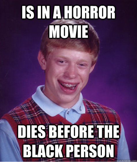 IS in a horror movie dies before the black person