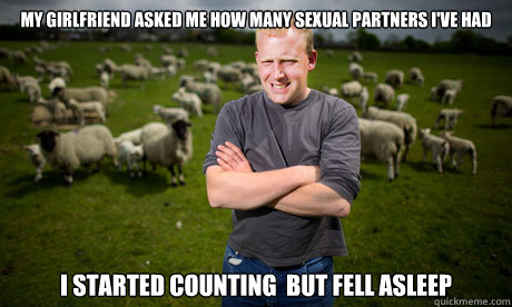 My girlfriend asked me how many sexual partners i've had i started counting  but fell asleep  Sheep Farmer