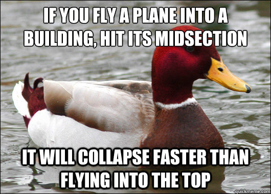 If you fly a plane into a building, hit its midsection  it will collapse faster than flying into the top - If you fly a plane into a building, hit its midsection  it will collapse faster than flying into the top  Malicious Advice Mallard