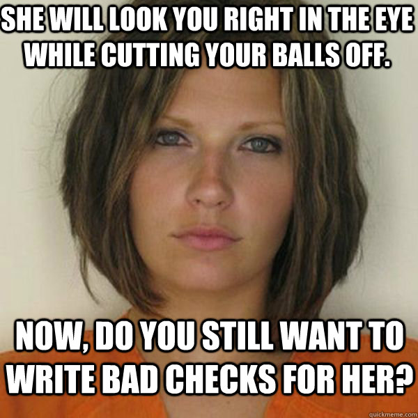 She will look you right in the eye while cutting your balls off. Now, Do you still want to write bad checks for her? - She will look you right in the eye while cutting your balls off. Now, Do you still want to write bad checks for her?  Attractive Convict
