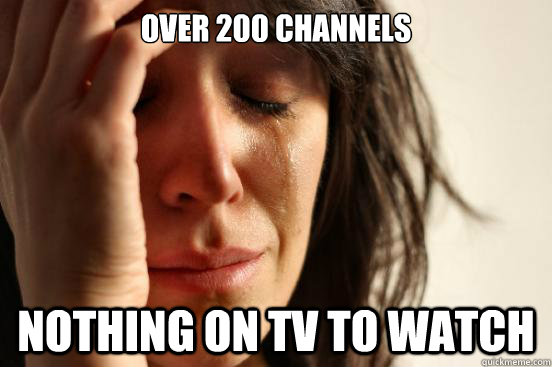 Over 200 channels Nothing on tv to watch - Over 200 channels Nothing on tv to watch  First World Problems