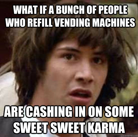what if a bunch of people who refill vending machines are cashing in on some sweet sweet karma