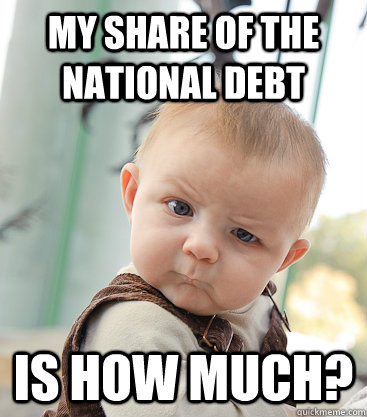 My share of the national debt is how much?  skeptical baby
