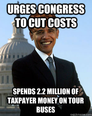 Urges Congress to cut costs Spends 2.2 million of taxpayer money on tour buses   Scumbag Obama