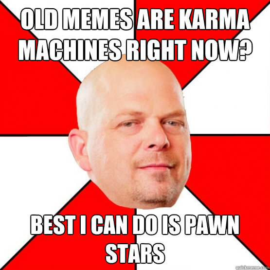 Funniest Memes Right Now : Old memes are karma machines right now best i can do is
