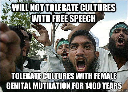 Will not tolerate cultures with free speech Tolerate cultures with female genital mutilation for 1400 years  - Will not tolerate cultures with free speech Tolerate cultures with female genital mutilation for 1400 years   Scumbag Muslims