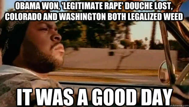 Obama won, 'legitimate rape' douche lost, Colorado and Washington both legalized weed IT WAS A GOOD DAY - Obama won, 'legitimate rape' douche lost, Colorado and Washington both legalized weed IT WAS A GOOD DAY  It was a good day
