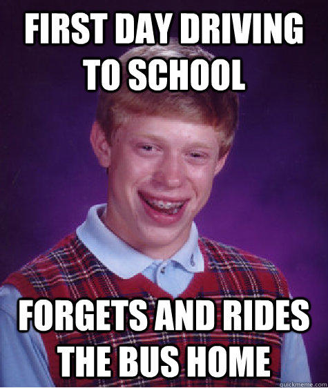 First Day driving to school forgets and rides the bus home - First Day driving to school forgets and rides the bus home  Bad Luck Brian