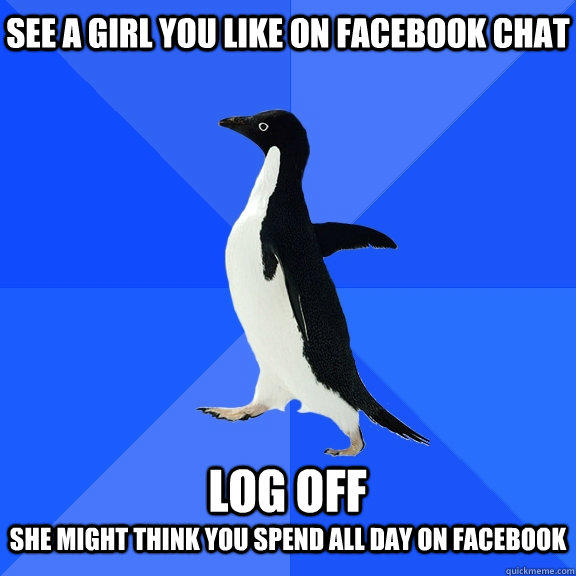 See a girl you like on facebook chat  log off she might think you spend all day on facebook - See a girl you like on facebook chat  log off she might think you spend all day on facebook  Socially Awkward Penguin