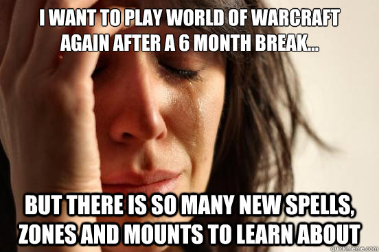 I want to play world of warcraft  again after a 6 month break... but there is so many new spells, zones and mounts to learn about - I want to play world of warcraft  again after a 6 month break... but there is so many new spells, zones and mounts to learn about  First World Problems