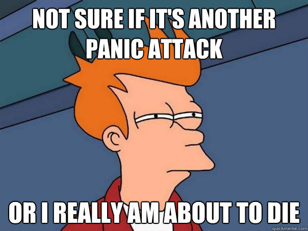 NOT SURE IF IT'S ANOTHER PANIC ATTACK Or i REALLY AM ABOUT TO DIE - NOT SURE IF IT'S ANOTHER PANIC ATTACK Or i REALLY AM ABOUT TO DIE  Futurama Fry