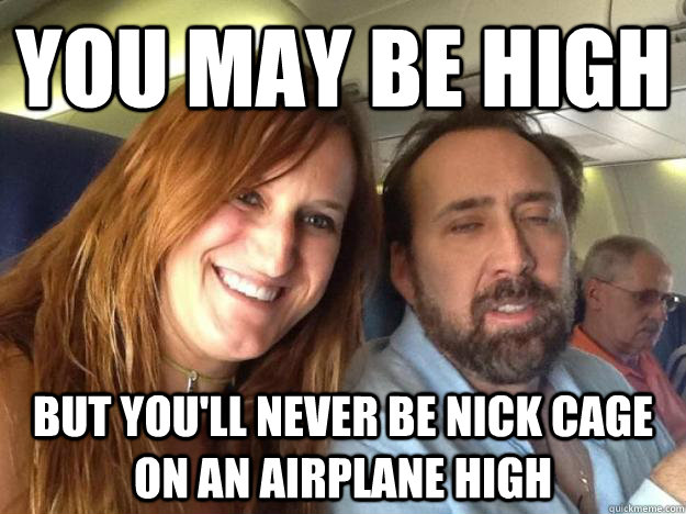 You may be high But you'll never be Nick cage on an airplane high - You may be high But you'll never be Nick cage on an airplane high  Misc