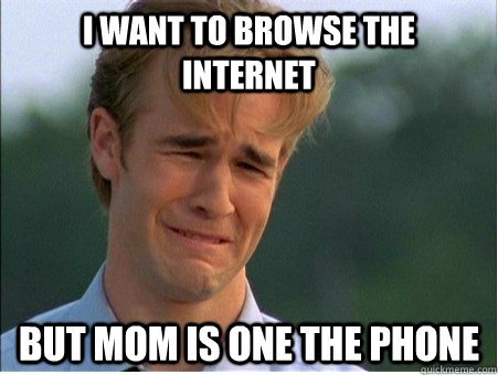 i want to browse the internet but mom is one the phone - i want to browse the internet but mom is one the phone  1990s Problems