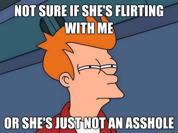 not sure if she's flirting with me Or she's just not an asshole - not sure if she's flirting with me Or she's just not an asshole  Futurama Fry