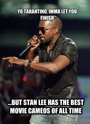 Yo Tarantino, Imma Let you finish ...but stan lee has the best movie cameos of all time