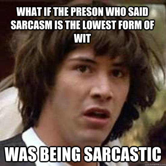 What if the preson who said sarcasm is the lowest form of wit was being sarcastic - What if the preson who said sarcasm is the lowest form of wit was being sarcastic  conspiracy keanu