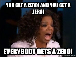 you get a zero! and you get a zero! Everybody gets a zero!