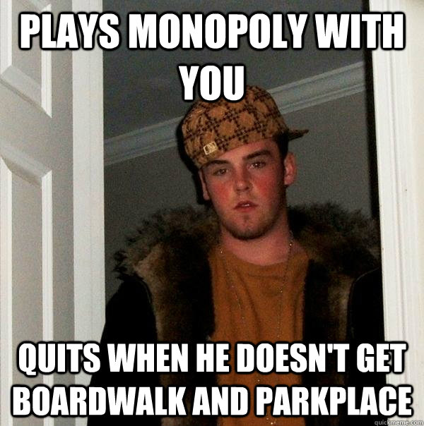 Plays monopoly with you quits when he doesn't get boardwalk and parkplace - Plays monopoly with you quits when he doesn't get boardwalk and parkplace  Scumbag Steve