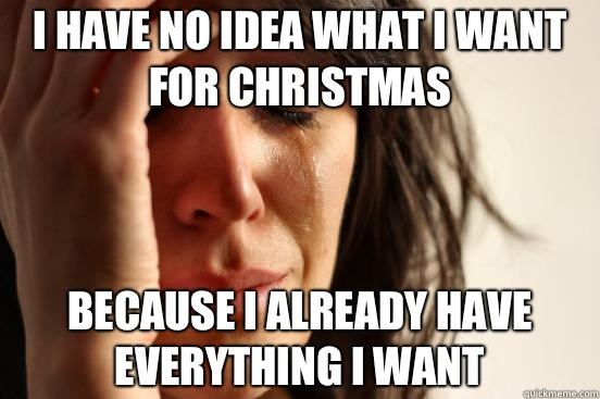 I have no idea what I want for Christmas  Because I already have everything I want - I have no idea what I want for Christmas  Because I already have everything I want  First World Problems