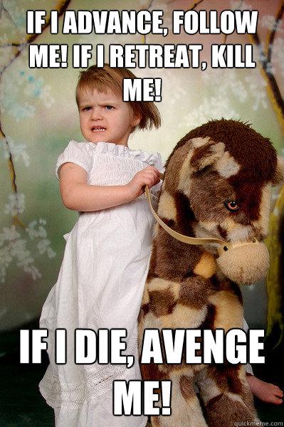 If I advance, follow me! If I retreat, kill me! if I die, avenge me!