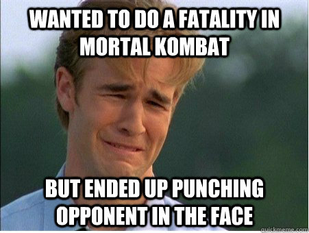 Wanted to do a fatality in mortal kombat but ended up punching opponent in the face - Wanted to do a fatality in mortal kombat but ended up punching opponent in the face  1990s Problems
