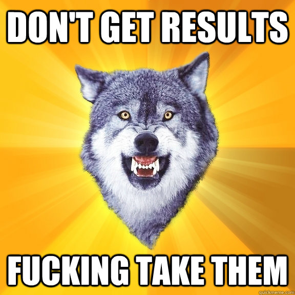 don't get results fucking take them - don't get results fucking take them  Courage Wolf