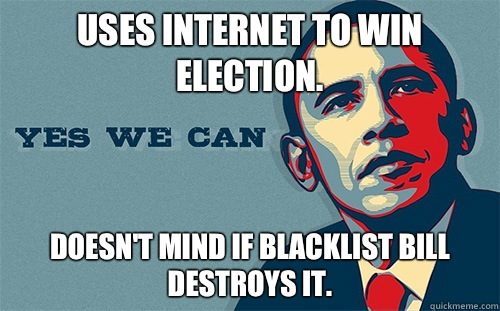 Uses internet to win election. Doesn't mind if Blacklist bill destroys it. - Uses internet to win election. Doesn't mind if Blacklist bill destroys it.  Scumbag Obama