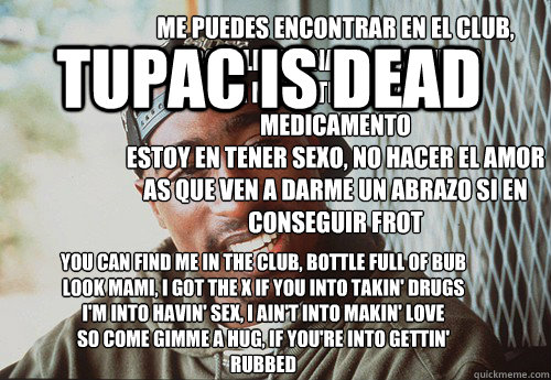 You can find me in the club, bottle full of bub Look mami, I got the X if you into takin' drugs I'm into havin' sex, I ain't into makin' love So come gimme a hug, if you're into gettin' rubbed   Read more: 50 CENT - IN DA CLUB LYRICS  tupac is dead Me pue
