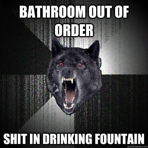 Bathroom Out Of Order Shit In Drinking Fountain Insanity Wolf