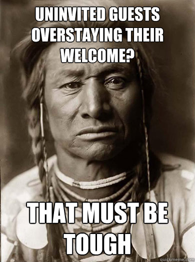 Uninvited guests overstaying their welcome? that must be tough - Uninvited guests overstaying their welcome? that must be tough  Unimpressed American Indian