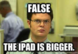 FALSE The iPad is bigger. - FALSE The iPad is bigger.  Dwight False