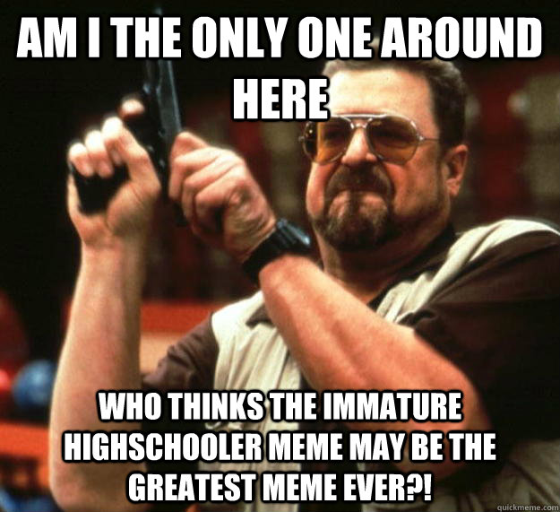 am I the only one around here who thinks the immature highschooler meme may be the greatest meme ever?!  Angry Walter