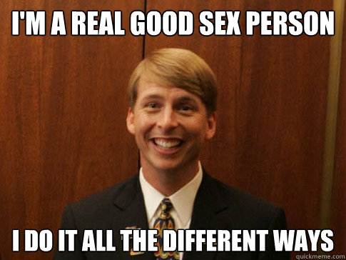 I'm a real good sex person I do it all the different ways - I'm a real good sex person I do it all the different ways  Kenneth Parcell