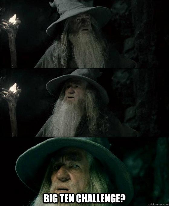 Big Ten Challenge? -  Big Ten Challenge?  Confused Gandalf
