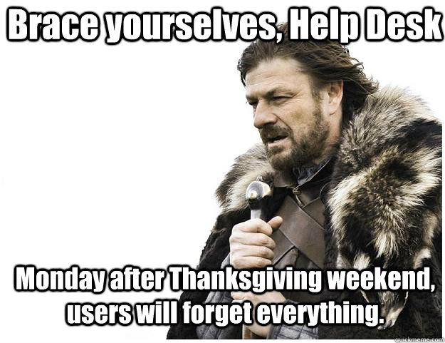 Brace yourselves, Help Desk Monday after Thanksgiving weekend, users will forget everything. - Brace yourselves, Help Desk Monday after Thanksgiving weekend, users will forget everything.  Imminent Ned