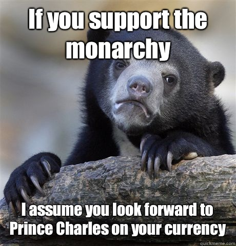 If you support the monarchy I assume you look forward to Prince Charles on your currency - If you support the monarchy I assume you look forward to Prince Charles on your currency  Confession Bear