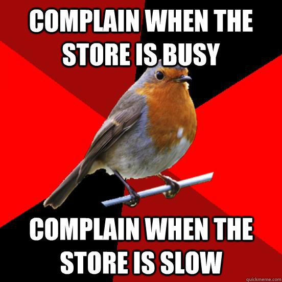 Complain when the store is busy Complain when the store is slow